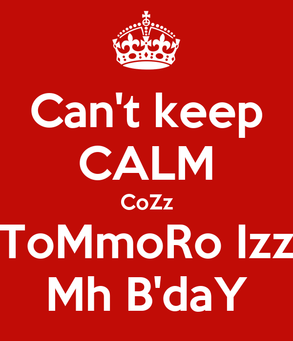 Can't keep CALM CoZz ToMmoRo Izz Mh B'daY