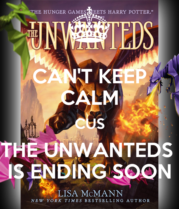 CAN'T KEEP CALM CUS THE UNWANTEDS  IS ENDING SOON