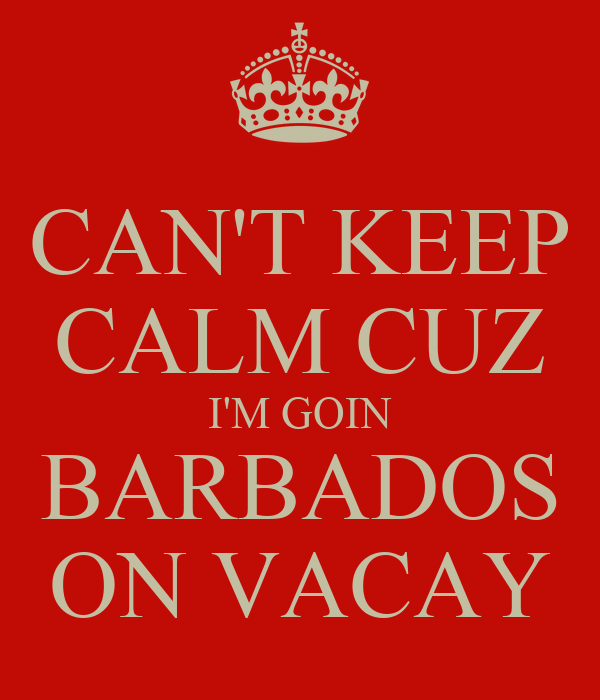 CAN'T KEEP CALM CUZ I'M GOIN BARBADOS ON VACAY