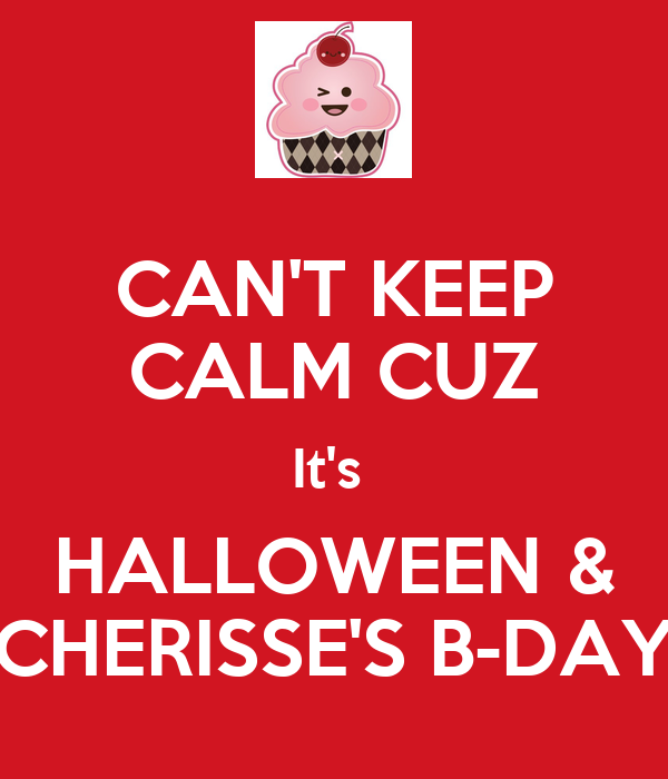 CAN'T KEEP CALM CUZ It's  HALLOWEEN & CHERISSE'S B-DAY