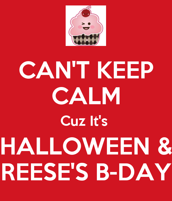 CAN'T KEEP CALM Cuz It's  HALLOWEEN & REESE'S B-DAY