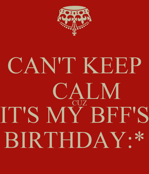 CAN'T KEEP     CALM      CUZ IT'S MY BFF'S BIRTHDAY:*
