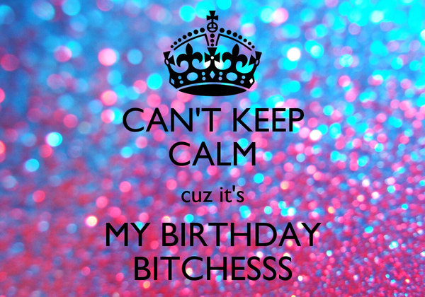 CAN'T KEEP CALM cuz it's MY BIRTHDAY BITCHESSS