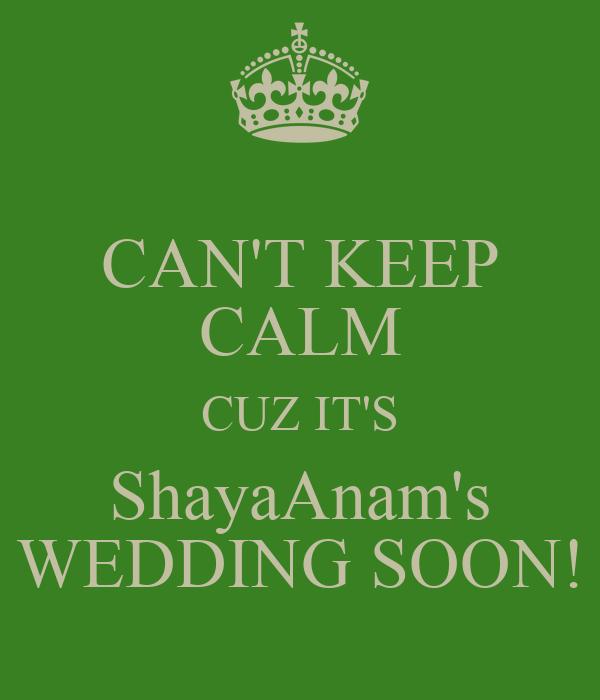 CAN'T KEEP CALM CUZ IT'S ShayaAnam's WEDDING SOON!