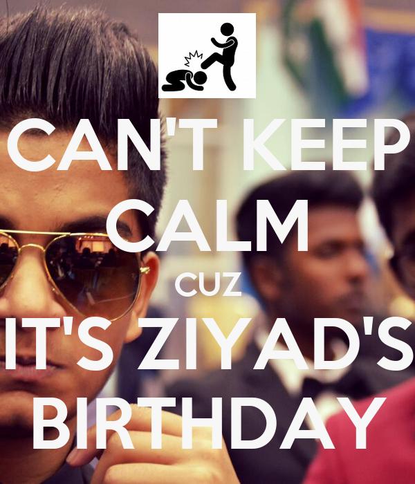 CAN'T KEEP CALM CUZ IT'S ZIYAD'S BIRTHDAY