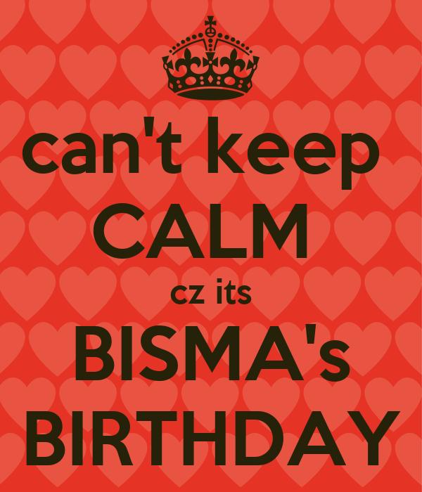 can't keep  CALM  cz its BISMA's BIRTHDAY