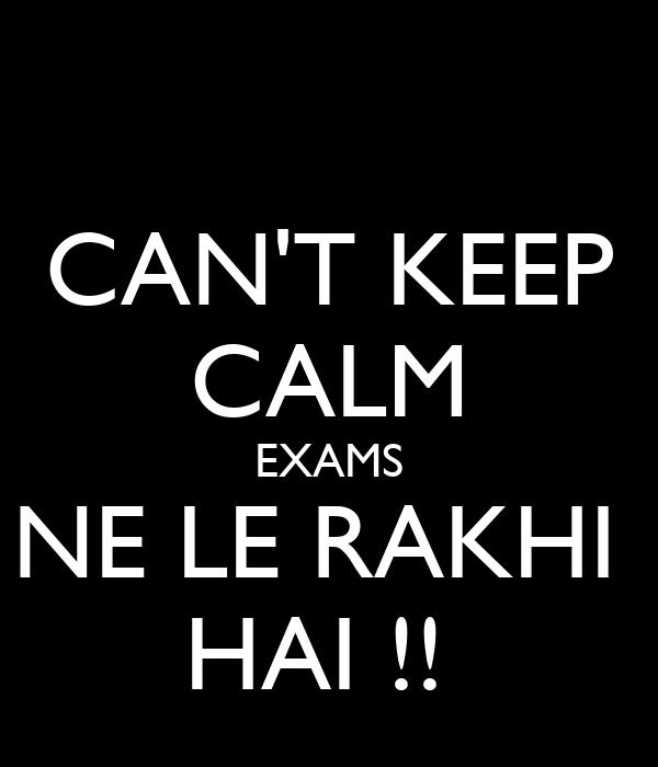 CAN'T KEEP CALM EXAMS NE LE RAKHI  HAI !!