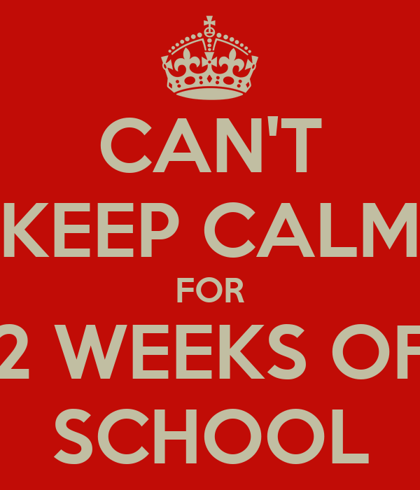 CAN'T KEEP CALM FOR 2 WEEKS OF SCHOOL