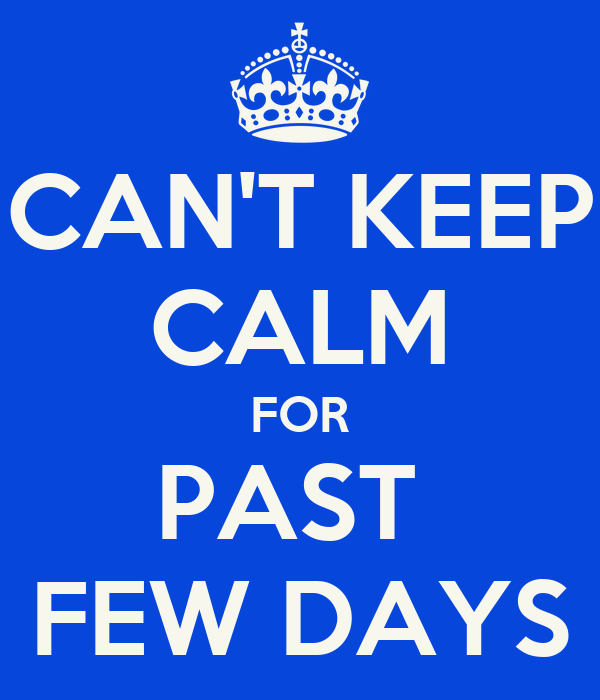 CAN'T KEEP CALM FOR PAST  FEW DAYS