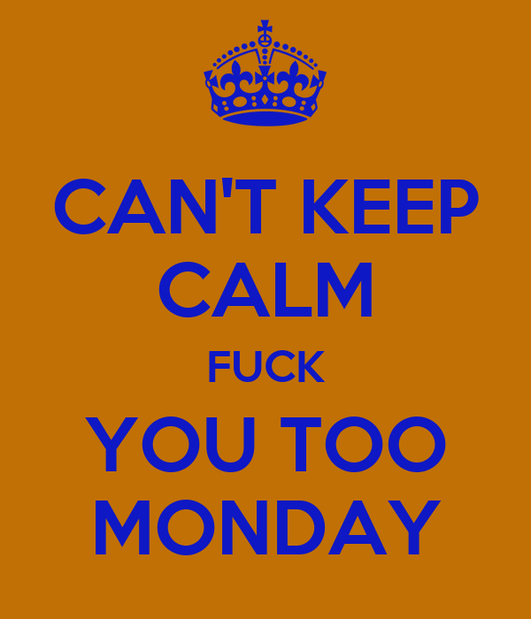 CAN'T KEEP CALM FUCK YOU TOO MONDAY
