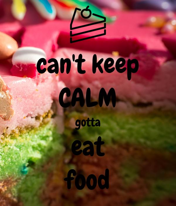 can't keep CALM gotta eat food