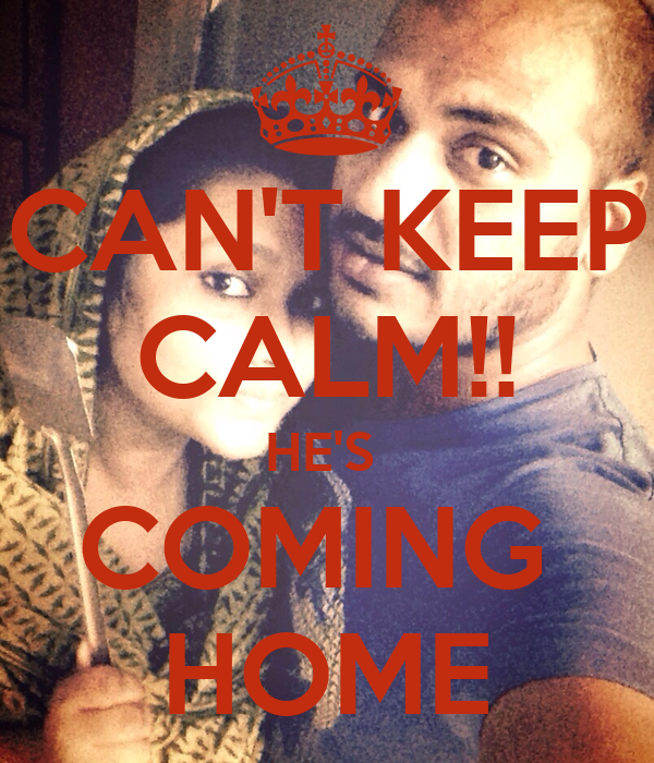 CAN'T KEEP CALM!! HE'S  COMING  HOME