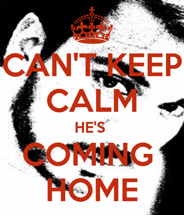 CAN'T KEEP CALM HE'S  COMING  HOME