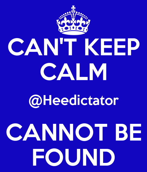 CAN'T KEEP CALM @Heedictator CANNOT BE FOUND