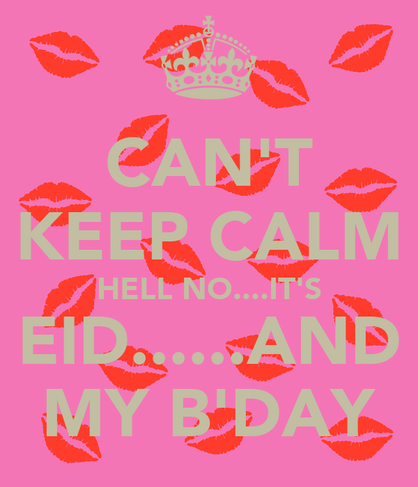 CAN'T KEEP CALM HELL NO....IT'S EID......AND MY B'DAY