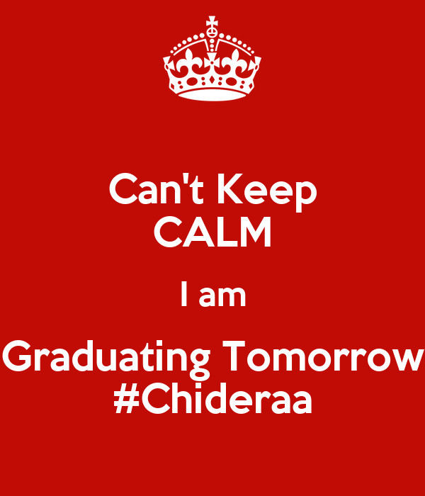 Can't Keep CALM I am Graduating Tomorrow #Chideraa