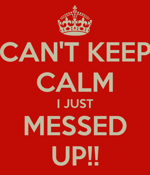 CAN'T KEEP CALM I JUST MESSED UP!!