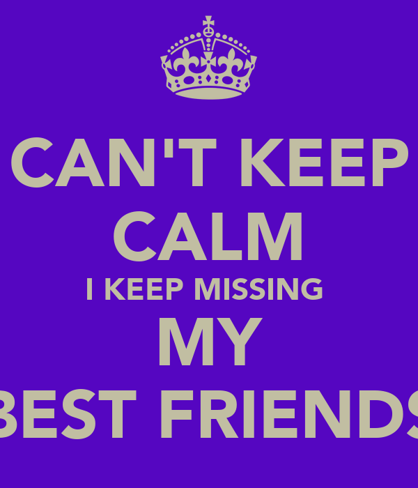 CAN'T KEEP CALM I KEEP MISSING  MY BEST FRIENDS