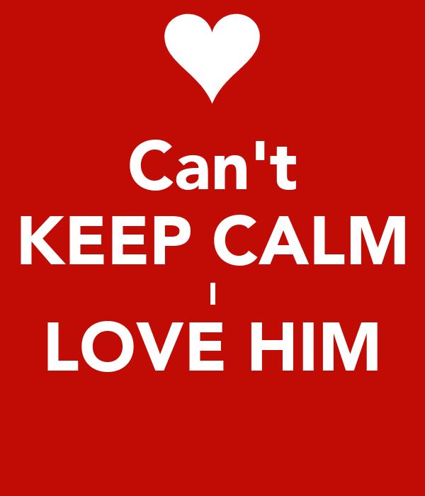 Can't KEEP CALM I LOVE HIM