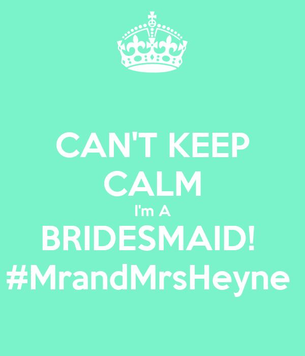 CAN'T KEEP CALM I'm A BRIDESMAID!  #MrandMrsHeyne