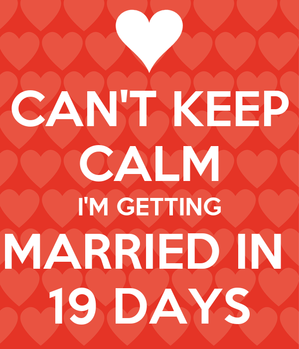 CAN'T KEEP CALM I'M GETTING MARRIED IN  19 DAYS
