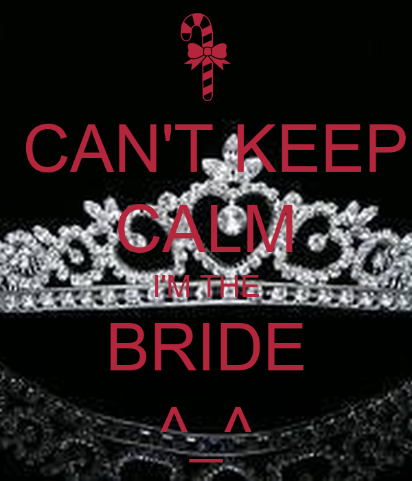 CAN'T KEEP CALM I'M THE BRIDE ^_^