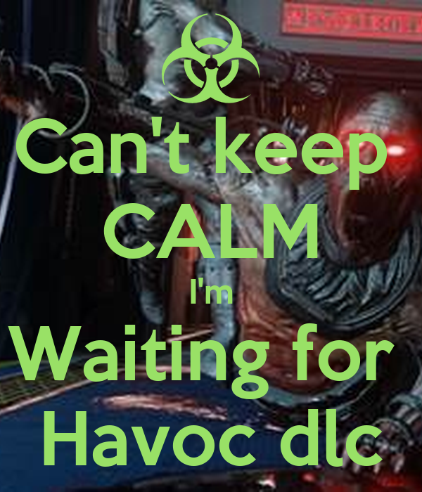 Can't keep  CALM I'm Waiting for  Havoc dlc