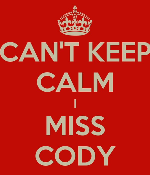 CAN'T KEEP CALM I MISS CODY