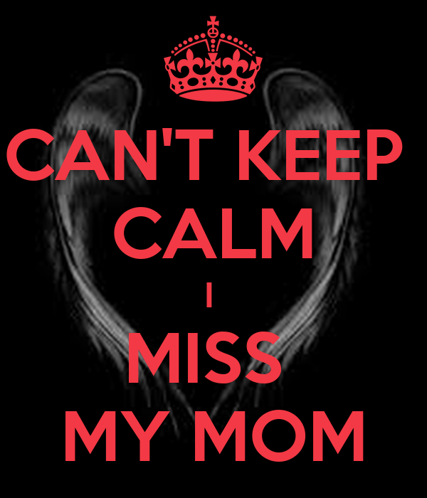 CAN'T KEEP  CALM I  MISS  MY MOM