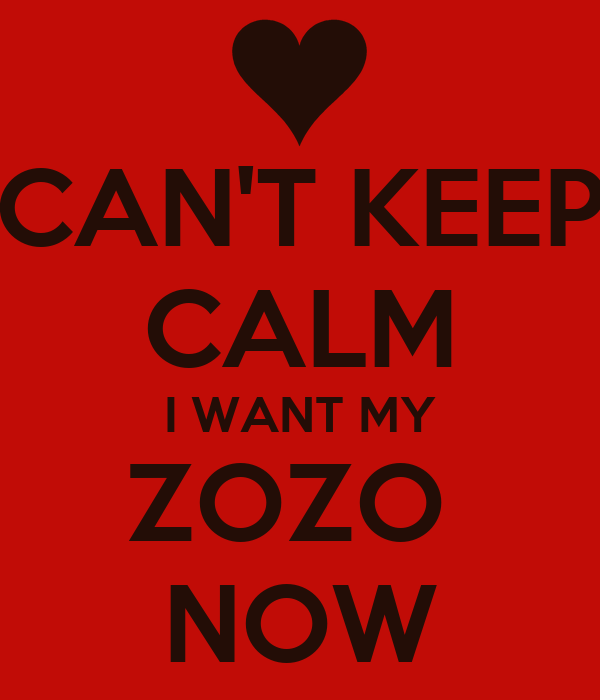 CAN'T KEEP CALM I WANT MY ZOZO  NOW