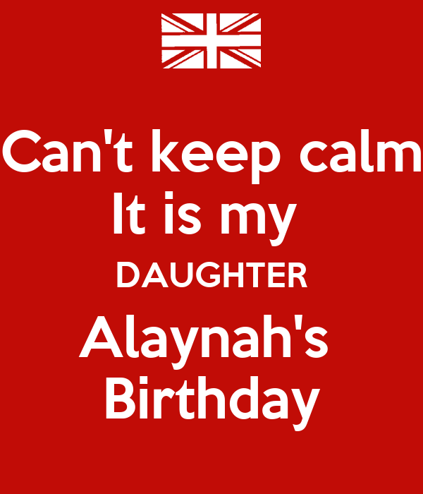 Can't keep calm It is my  DAUGHTER Alaynah's  Birthday