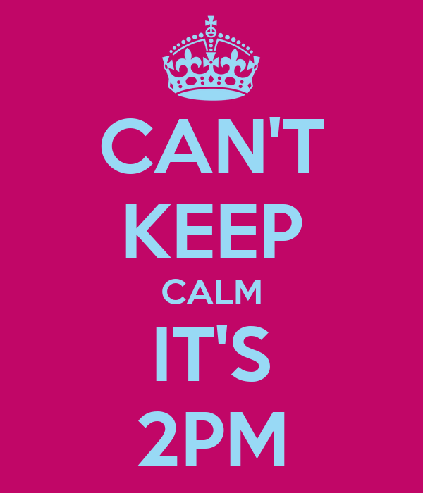 CAN'T KEEP CALM IT'S 2PM