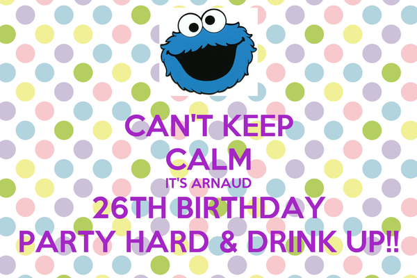 CAN'T KEEP CALM IT'S ARNAUD 26TH BIRTHDAY PARTY HARD & DRINK UP!!