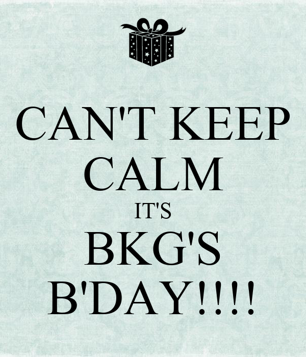 CAN'T KEEP CALM IT'S BKG'S B'DAY!!!!