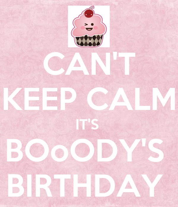 CAN'T KEEP CALM IT'S  BOoODY'S  BIRTHDAY