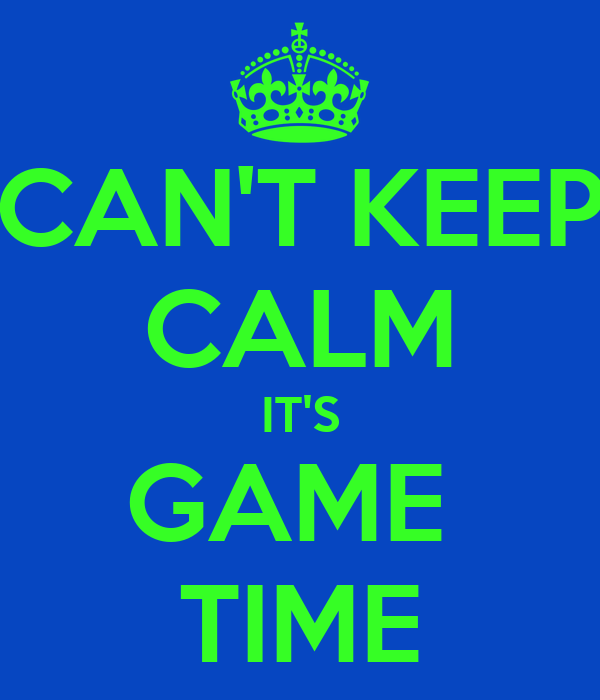 CAN'T KEEP CALM IT'S GAME  TIME