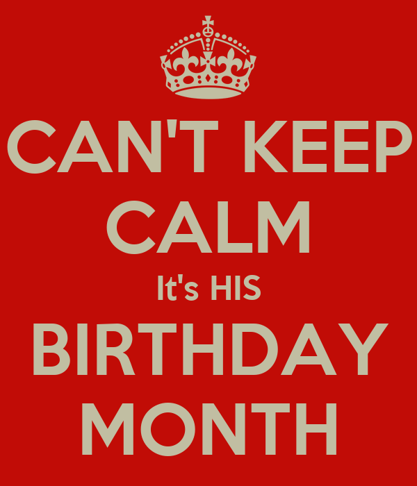 CAN'T KEEP CALM It's HIS BIRTHDAY MONTH