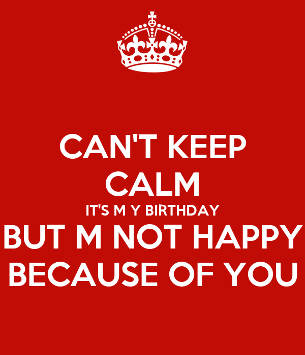 CAN'T KEEP CALM IT'S M Y BIRTHDAY BUT M NOT HAPPY BECAUSE OF YOU