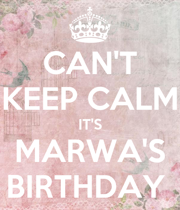 CAN'T  KEEP CALM IT'S MARWA'S BIRTHDAY