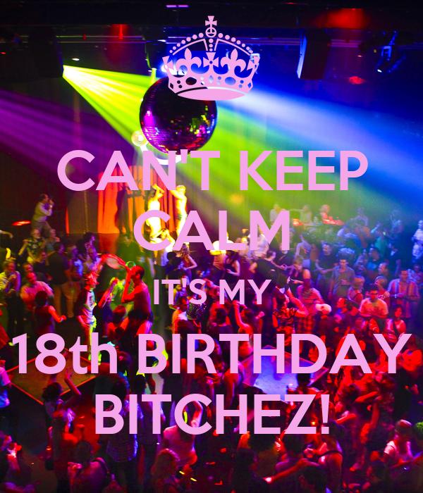 CAN'T KEEP CALM IT'S MY 18th BIRTHDAY BITCHEZ!