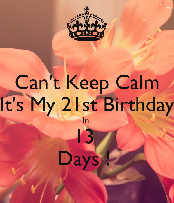 Can't Keep Calm It's My 21st Birthday In  13  Days !