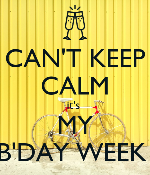 CAN'T KEEP CALM it's  MY B'DAY WEEK
