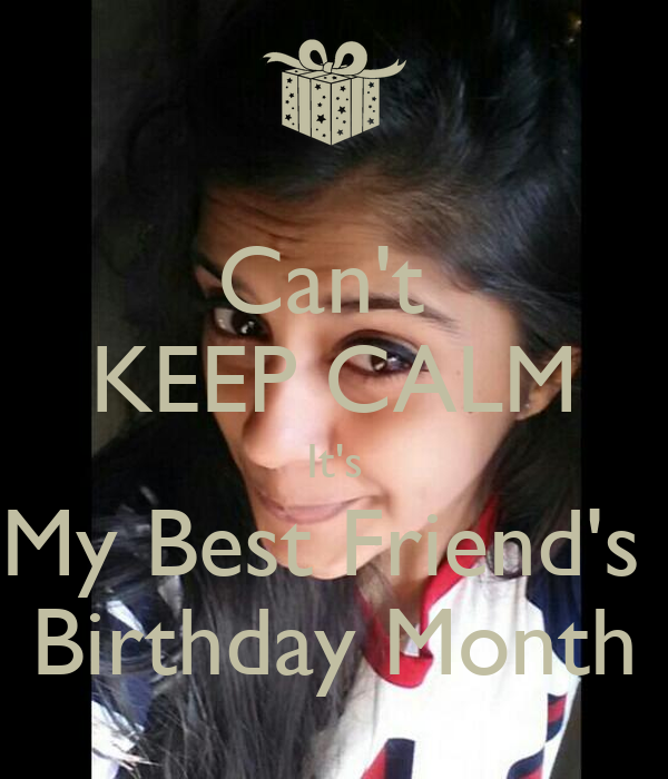 Can't  KEEP CALM It's My Best Friend's  Birthday Month