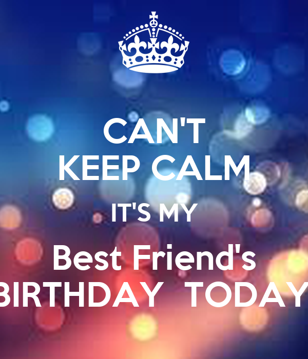 CAN'T KEEP CALM IT'S MY Best Friend's BIRTHDAY  TODAY.