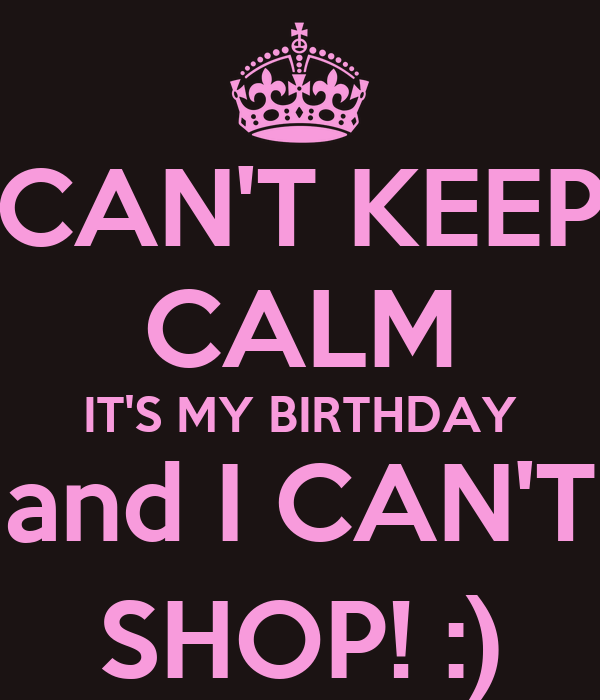 CAN'T KEEP CALM IT'S MY BIRTHDAY and I CAN'T SHOP! :)