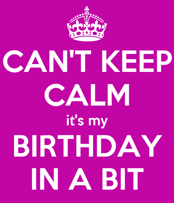CAN'T KEEP CALM it's my BIRTHDAY IN A BIT