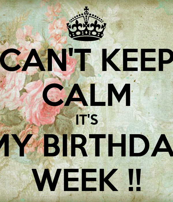 CAN'T KEEP CALM IT'S  MY BIRTHDAY WEEK !!