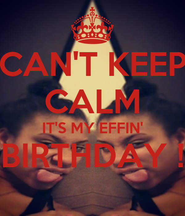CAN'T KEEP CALM IT'S MY EFFIN' BIRTHDAY !