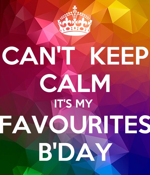 CAN'T  KEEP CALM IT'S MY  FAVOURITES B'DAY
