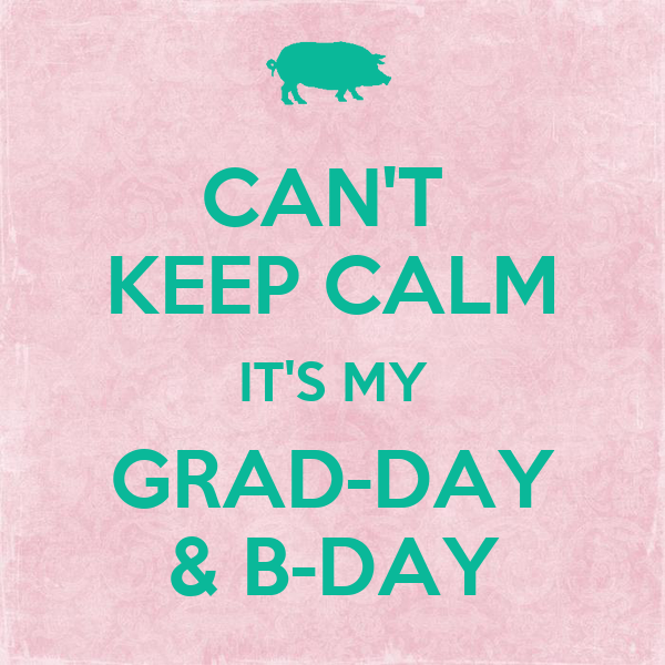 CAN'T  KEEP CALM IT'S MY GRAD-DAY & B-DAY
